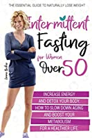 Intermittent Fasting for Women Over 50: The Essential Guide to Naturally Lose Weight, Increase Energy, and Detox Your Body. How to Slow Down Aging and Boost Your Metabolism for a Healthier Life