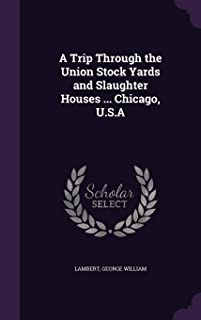 A Trip Through the Union Stock Yards and Slaughter Houses ... Chicago, U.S.A