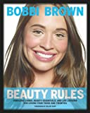 Bobbi Brown Beauty Rules: Fabulous Looks, Beauty Essentials, and Life Lessons for Loving Your Teens and Twenties