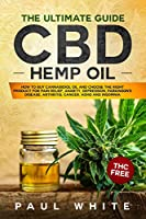 CBD Hemp Oil: The Ultimate GUIDE. HOW to BUY Cannabidiol Oil and CHOOSE the RIGHT PRODUCT for Pain Relief, Anxiety, Depression, Parkinson's Disease, Arthritis, Cancer, Adhd and Insomnia. THC FREE