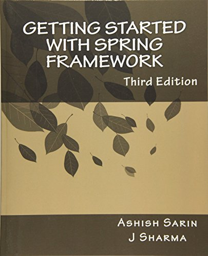Getting started with Spring Framework: a hands-on guide to begin developing applications using Sprin