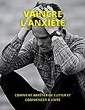 VAINCRE L'ANXIÉTÉ: COMMENT ARRÊTER DE LUTTER ET COMMENCER À VIVRE (French Edition)