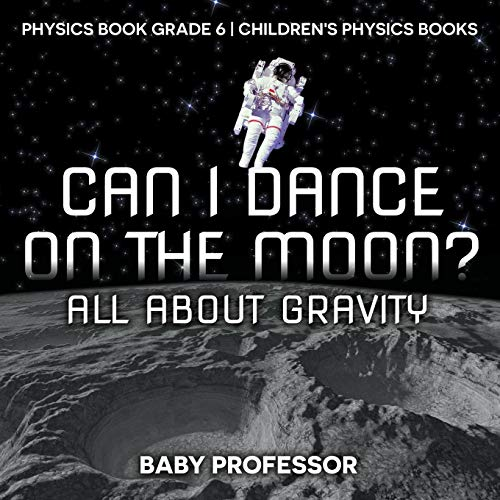 Can I Dance on the Moon? All About Gravity - Physics Book Grade 6 | Children's Physics Books