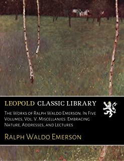 The Works of Ralph Waldo Emerson. In Five Volumes, Vol. V. Miscellanies: Embracing Nature, Addresses, and Lectures