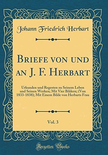 Briefe von und an J. F. Herbart, Vol. 3: Urkunden und Regesten zu Seinem Leben und Seinen Werken; Mit Vier Bildern; (Von 1833-1838); Mit Einem Bilde von Herbarts Frau (Classic Reprint)