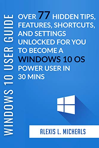 WINDOWS 10 USER GUIDE 2019: Over 77 Windows 10 Hidden Tips, Features, Shortcuts, and Settings Unlocked For You To Become a Windows 10 OS Power User In 30 Mins (English Edition)