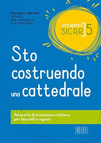 Progetto Sicar. Sto costruendo una cattedrale. Itinerario di iniziazione cristiana per fanciulli e ragazzi (Vol. 5)