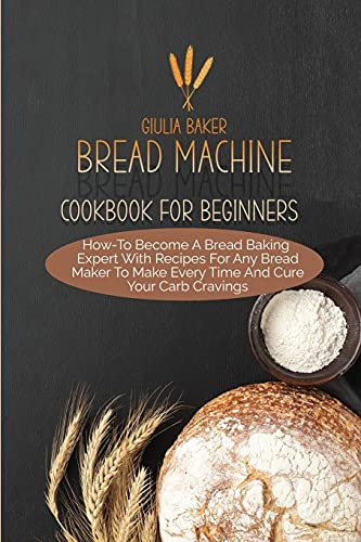 Bread Machine Cookbook For Beginners: How-To Become A Bread Baking Expert With Recipes For Any Bread Maker To Make Every Time And Cure Your Carb Cravings