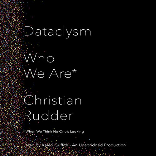Dataclysm     Who We Are (When We Think No One's Looking)              By:                                                                                                                                 Christian Rudder                               Narrated by:                                                                                                                                 Kaleo Griffith                      Length: 7 hrs and 33 mins     309 ratings     Overall 4.1