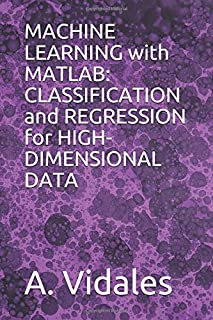 MACHINE LEARNING with MATLAB: CLASSIFICATION and REGRESSION for HIGH-DIMENSIONAL DATA