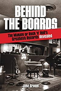 Behind the Boards: The Making of Rock 'n' Roll's Greatest Records Revealed (Music Pro Guides)