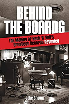 Behind the Boards: The Making of Rock 'n' Roll's Greatest Records Revealed (Music Pro Guides) by [Jake Brown]