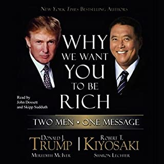 Why We Want You to Be Rich     Two Men, One Message              Written by:                                                                                                                                 Donald J. Trump,                                                                                        Robert T. Kiyosaki                               Narrated by:                                                                                                                                 John Dossett,                                                                                        Skipp Sudduth                      Length: 5 hrs and 34 mins     6 ratings     Overall 4.7
