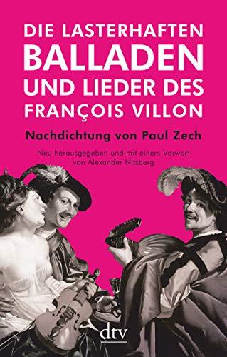 Die lasterhaften Balladen und Lieder des François Villon: Nachdichtung von Paul Zech, Neu herausgegeben und mit einem Vorwort von Alexander Nitzberg
