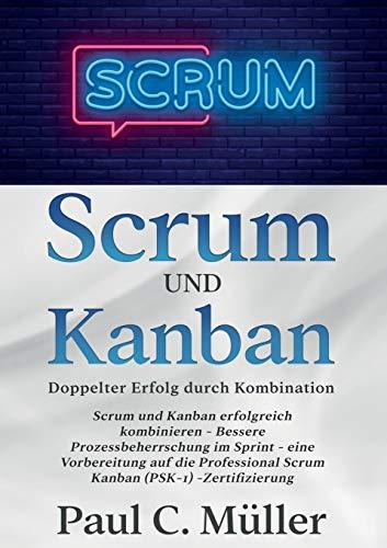 Scrum und Kanban - Doppelter Erfolg durch Kombination: Scrum und Kanban erfolgreich kombinieren - Bessere Prozessbeherrschung im Sprint - eine ... Scrum Kanban (PSK-1) -Zertifizierung