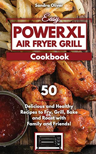 Easy PowerXL Air Fryer Grill Cookbook: 50 Delicious and Healthy Recipes to Fry, Grill, Bake, and Roast with Family and Friends