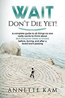 Wait - Don't Die Yet!: A complete guide to all things no one really wants to think about (but everyone needs to know) before, during, and after a loved one's passing