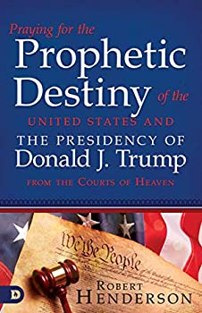 Praying for the Prophetic Destiny of the United States and the Presidency of Donald J Trump from the Courts of Heaven