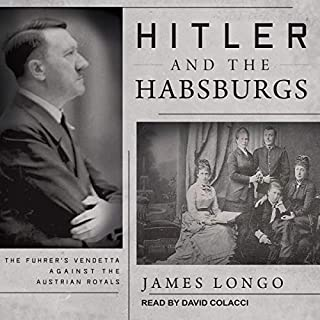 Hitler and the Habsburgs     The Fuhrer's Vendetta Against the Austrian Royals              By:                                                                                                                                 James Longo                               Narrated by:                                                                                                                                 David Colacci                      Length: 9 hrs and 19 mins     Not rated yet     Overall 0.0