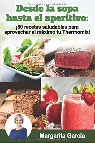 Desde la sopa hasta el aperitivo: ¡50 recetas saludables para aprovechar al máximo tu Thermomix! (Spanish Edition)