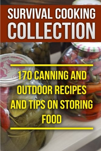 Survival Cooking Collection: 170 Canning and Outdoor Recipes and Tips on Storing Food: (Prepper's Cooking, Outdoor Cooking)