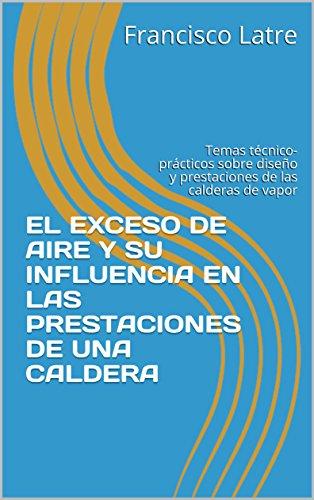 EL EXCESO DE AIRE Y SU INFLUENCIA EN LAS PRESTACIONES DE UNA CALDERA: Temas técnico-prácticos sobre diseño y prestaciones de las calderas de vapor