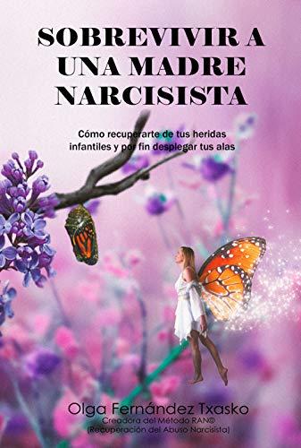 Sobrevivir  a una Madre Narcisista: Cómo recuperarte  de tus heridas infantiles y por fin desplegar tus alas