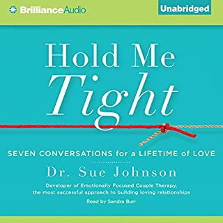 Hold Me Tight     Seven Conversations for a Lifetime of Love              Written by:                                                                                                                                 Dr. Sue Johnson                               Narrated by:                                                                                                                                 Sandra Burr                      Length: 9 hrs and 2 mins     58 ratings     Overall 4.4