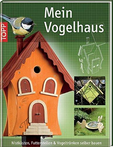 Mein Vogelhaus: Nistkästen, Futterstellen und Vogeltränken selber bauen
