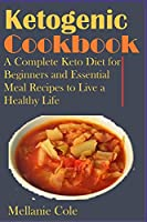 Ketogenic Cookbook: A Complete Keto Diet for Beginners and Essential Meal Recipes to Live a Healthy Life