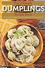 The Ultimate Dumplings Recipe Book: Your Guide to Making Delicious Dumplings and Dumpling Soup