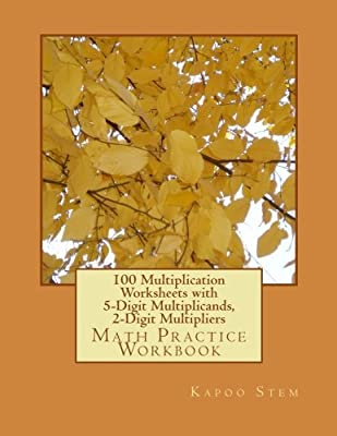 100 Multiplication Worksheets with 5-Digit Multiplicands, 2-Digit Multipliers: Math Practice Workbook: Volume 9 (100 Days Math Multiplication Series) by CreateSpace Independent Publishing Platform
