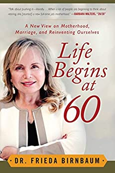 Life Begins at 60: A New View on Motherhood, Marriage, and Reinventing Ourselves by [Frieda Birnbaum]