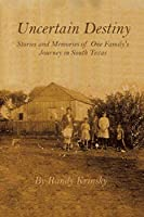 Uncertain Destiny: Stories and Memories of One Family's Journey in South Texas