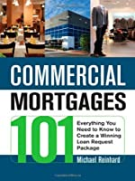 Commercial Mortgages 101: Everything You Need to Know to Create a Winning Loan Request Package by Michael Reinhard(2010-05-03)