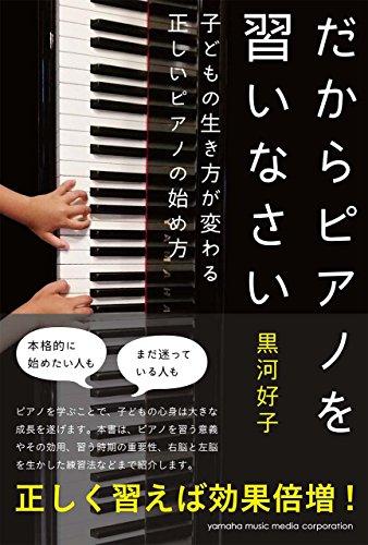 だからピアノを習いなさい〜子どもの生き方が変わる正しいピアノの始め方〜 - 黒河 好子