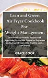 Lean and Green Air Fryer Cookbook For Weight Management: Delicious Lean Protein Recipes with Appetizing Green Side Dishes for Beginners and Advanced Users Who Want to Lose a Few Pounds