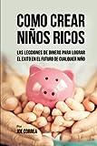 Como Crear Niños Ricos: Las Lecciones De Dinero Para Lograr el Éxito en el Futuro De Cualquier...