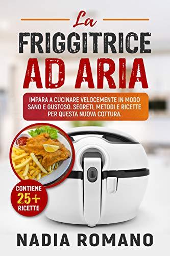 LA FRIGGITRICE AD ARIA : Impara a cucinare velocemente in modo sano e gustoso. Segreti, metodi e ricette per questa nuova cottura