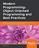 Modern Programming: Object Oriented Programming and Best Practices: Deconstruct object-oriented programming and use it with other programming paradigms to build applications