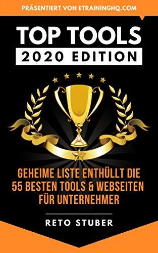 TOP TOOLS 2020 EDITION Geheime Liste enthüllt die 55 besten Tools & Webseiten: Neue Tipps für mehr Business - besser Leben - smartes Marketing - optimale Produktivität - skalierbare Infrastruktur ...