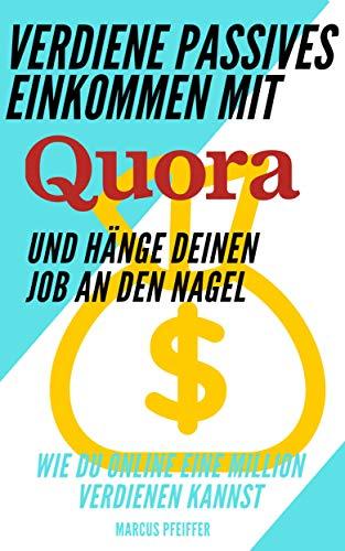 Verdiene passives Einkommen mit Quora und hänge deinen Job an den Nagel: Wie Du online eine Million verdienen kannst