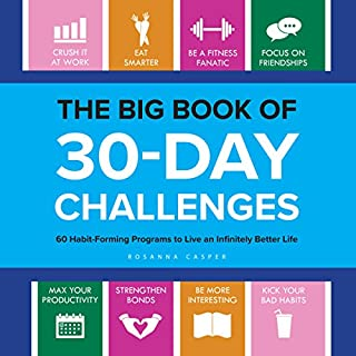 The Big Book of 30-Day Challenges     60 Habit-Forming Programs to Live an Infinitely Better Life              Written by:                                                                                                                                 Rosanna Casper                               Narrated by:                                                                                                                                 Rachel L. Jacobs                      Length: 3 hrs and 5 mins     2 ratings     Overall 4.5