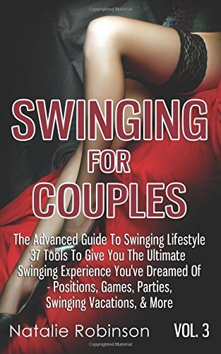 Swinging For Couples Vol. 3: The Advanced Guide To Swinging Lifestyle - 37 Tools To Give You The Ultimate Swinging Experience You've Dreamed Of - ... & More: Volume 3 (Ultimate Swingers' Guide) by Natalie Robinson (2015-10-22)