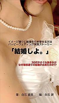 [白石綾美, 白石新]の「結婚しよ。」: 30代やさぐれ女子がなぜ理想通りの結婚が出来たのか!?イメージ通りの結婚を引き寄せる! ハッピーウェディング実現ストーリー