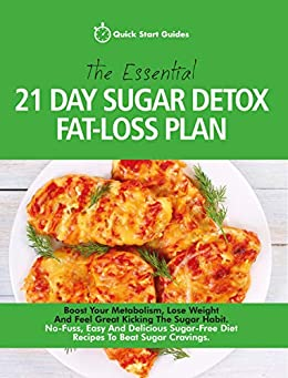 The Essential 21-Day Sugar Detox Fat-Loss Plan: Boost Your Metabolism, Lose Weight And Feel Great Kicking The Sugar Habit. No-Fuss, Easy And Delicious Sugar-Free Diet Recipes To Beat Sugar Cravings by [Quick Start Guides]