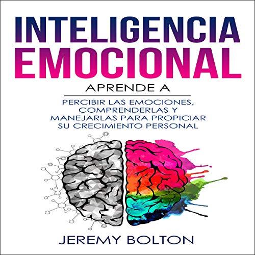 Inteligencia emocional: Aprende a Percibir Emociones, Entender Emociones, y Dirigir Emociones para Mejorar su Crecimiento Personal audiobook cover art