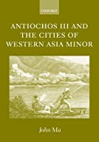 Antiochos III and the Cities of Western Asia Minor: with new preface and addenda by John Ma(2002-09-12)