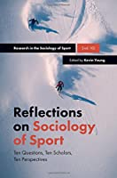 Reflections on Sociology of Sport: Ten Questions, Ten Scholars, Ten Perspectives (Research in the Sociology of Sport)