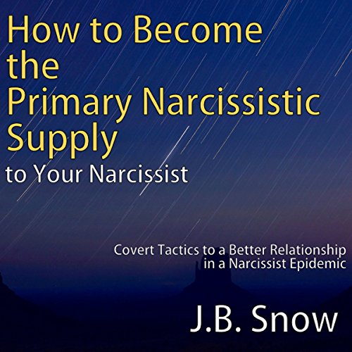 How to Become the Primary Narcissistic Supply to Your Narcissist: Covert Tactics to a Better Relationship in a Narcissist Epidemic audiobook cover art